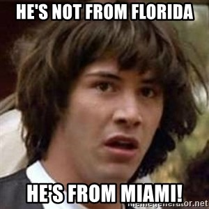 Conspiracy Keanu - he's not from florida he's from miami!