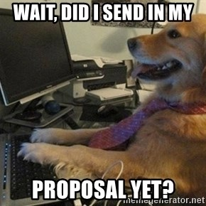 I have no idea what I'm doing - Dog with Tie - Wait, did I send in my proposal yet?