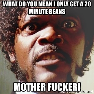 Mad Samuel L Jackson - What do you mean i only get a 20 minute beans MOTHER FUCKER!
