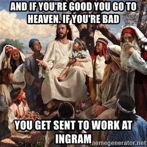 storytime jesus - and if you're good you go to heaven. If you're bad you get sent to work at Ingram