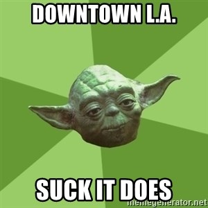 Advice Yoda Gives - downtown l.a. suck it does