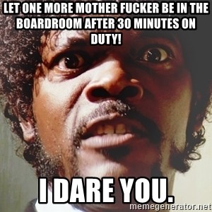 Mad Samuel L Jackson - Let one more Mother Fucker be in the boardroom after 30 minutes on duty!  I dare you.