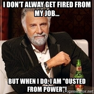 """Dos Equis Guy gives advice - I don't alway get fired from my job... But when I do, I am """"ousted from power""""!"""