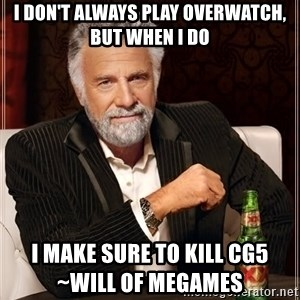The Most Interesting Man In The World - I don't always play overwatch, but when I do I make sure to kill cg5                             ~Will of MeGames