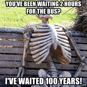 Waiting Skeleton - You've been waiting 2 hours for the bus? I've waited 100 years!