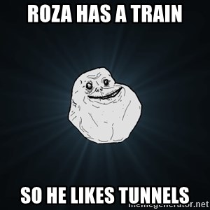 Forever Alone - Roza has a train So he likes tunnels