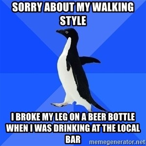 Socially Awkward Penguin - Sorry about my walking style I broke my leg on a beer bottle when I was drinking at the local bar