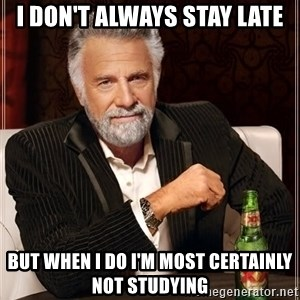 The Most Interesting Man In The World - I don't always stay late but when I do i'm most certainly not studying