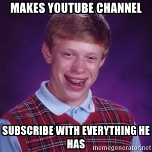 Bad Luck Brian - Makes youtube channel subscribe with everything he has