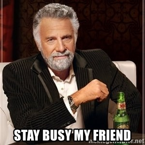 The Most Interesting Man In The World - Stay busy my friend