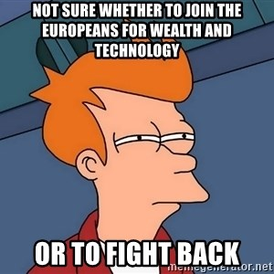 Futurama Fry - Not sure whether to join the europeans for wealth and technology or to fight back