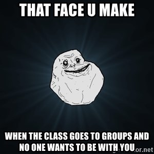 Forever Alone - That face u make when the class goes to groups and no one wants to be with you