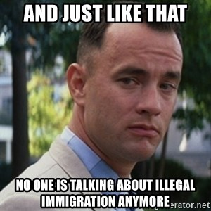 forrest gump - And just like that No one is talking about illegal immigration anymore