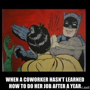 Batman Slappp - When a coworker hasn't learned how to do her job after a year