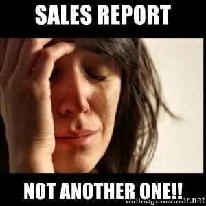 First World Problems - Sales Report Not another one!!
