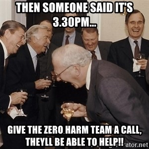 So Then I Said... - Then someone said It's 3.30pm... Give the zero harm team a call, theyll be able to help!!