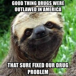 Sarcastic Sloth - Good thing Drugs were outlawed in America That sure fixed our drug problem