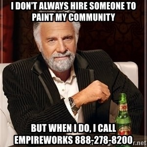 The Most Interesting Man In The World - I don't always hire someone to paint my community but when I do, I call EmpireWorks 888-278-8200