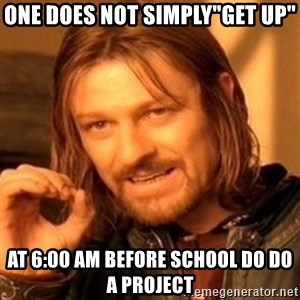 "One Does Not Simply - one does not simply""get up"" at 6:00 am before school do do a project"