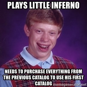 Bad Luck Brian - Plays Little Inferno Needs to purchase everything from the previous catalog to use his first catalog