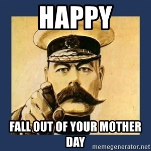your country needs you - Happy Fall out of your mother day