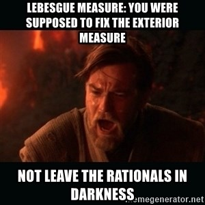 "Obi Wan Kenobi ""You were my brother!"" - Lebesgue measure: You were supposed to fix the exterior measure Not leave the rationals in darkness"