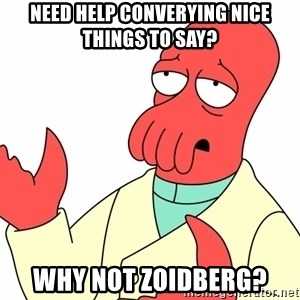 Why not zoidberg? - need help converying nice things to say? why not zoidberg?