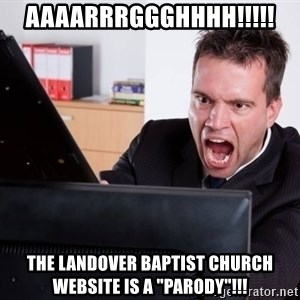 "Angry Computer User - AAAARRRGGGHHHH!!!!! The Landover Baptist Church website is a ""parody""!!!"