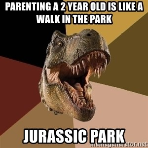 Raging T-rex - Parenting a 2 year old is like a walk in the park JURASSIC PARK