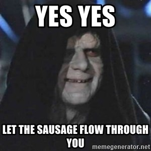 Sith Lord - Yes yes Let the sausage flow through you