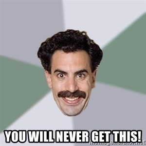 Advice Borat - You will never get this!
