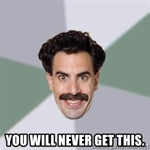 Advice Borat - You will never get this.
