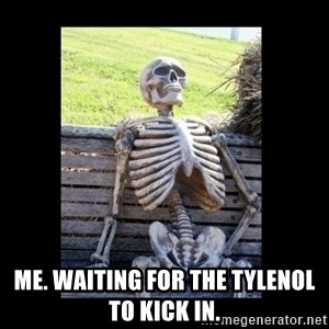 Still Waiting - Me. Waiting for the Tylenol to kick in.