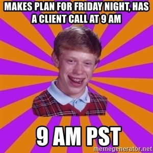 Unlucky Brian Strikes Again - Makes plan for friday night, has a client call at 9 AM  9 AM PST