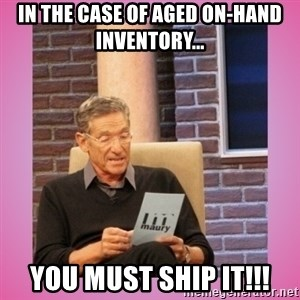 MAURY PV - In the case of aged on-hand inventory... YOU MUST SHIP IT!!!