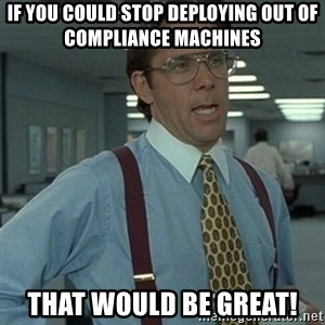 Office Space Boss - If you could stop deploying out of compliance machines That would be great!