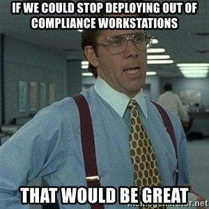 Office Space Boss - If we could stop deploying Out of Compliance workstations That would be great