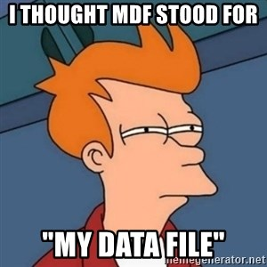 "Not sure if troll - I thought MDF stood for  ""MY data file"""