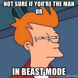 Not sure if troll - NOT SURE IF YOU'RE THE MAN OR IN BEAST MODE