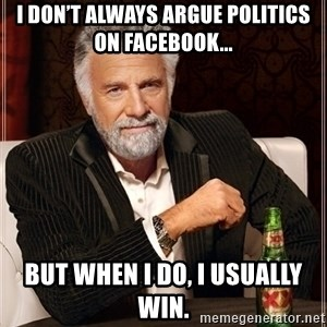 Dos Equis Guy gives advice - I don't always argue politics on Facebook... But when I do, I usually win.