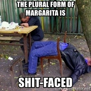 drunk - The Plural form of Margarita is  Shit-faced