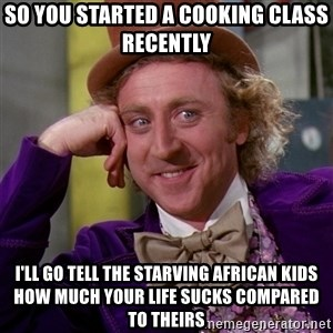 Willy Wonka - so you started a cooking class recently i'll go tell the starving african kids how much your life sucks compared to theirs