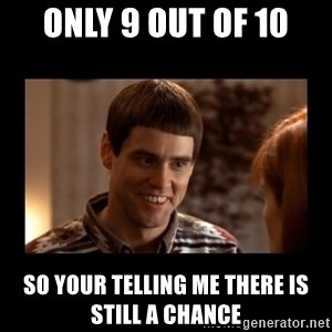 Lloyd-So you're saying there's a chance! - only 9 out of 10 So your telling me there is still a chance