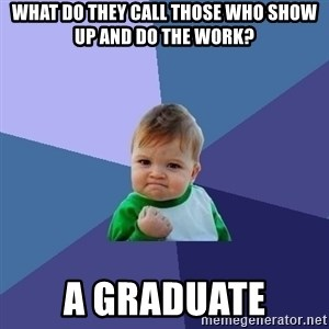 Success Kid - What do they call those who show up and do the work? A GRADUATE