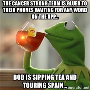 Kermit The Frog Drinking Tea - The Cancer Strong Team is glued to their phones waiting for any word on the app... Bob is sipping tea and touring Spain...