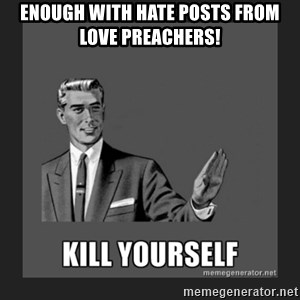 kill yourself guy - Enough with hate posts from love preachers!