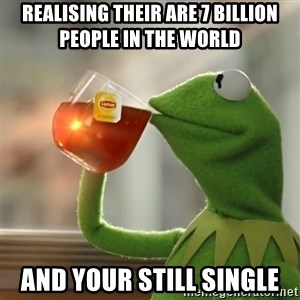Kermit The Frog Drinking Tea - Realising their are 7 billion people in the world  and your still single