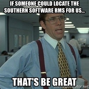 Yeah that'd be great... - if someone could locate the southern software rms for us... that's be great