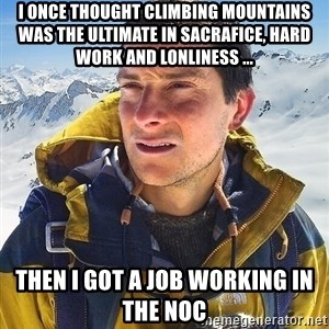 Bear Grylls Loneliness - i once thought climbing mountains was the ultimate in sacrafice, hard work and lonliness ... then i got a job working in the noc