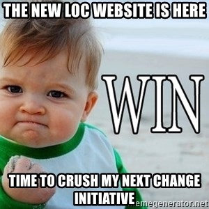 Win Baby - The new LOC website is here Time to crush my next change initiative